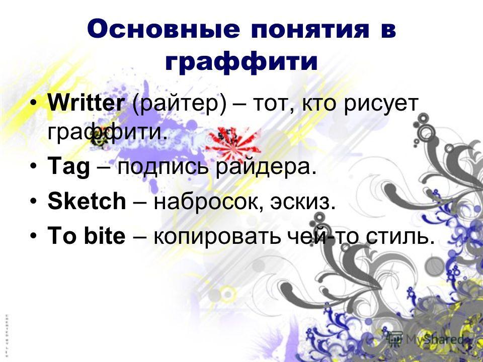 Основные понятия в граффити Writter (райтер) – тот, кто рисует граффити. Tag – подпись райдера. Sketch – набросок, эскиз. To bite – копировать чей-то стиль.