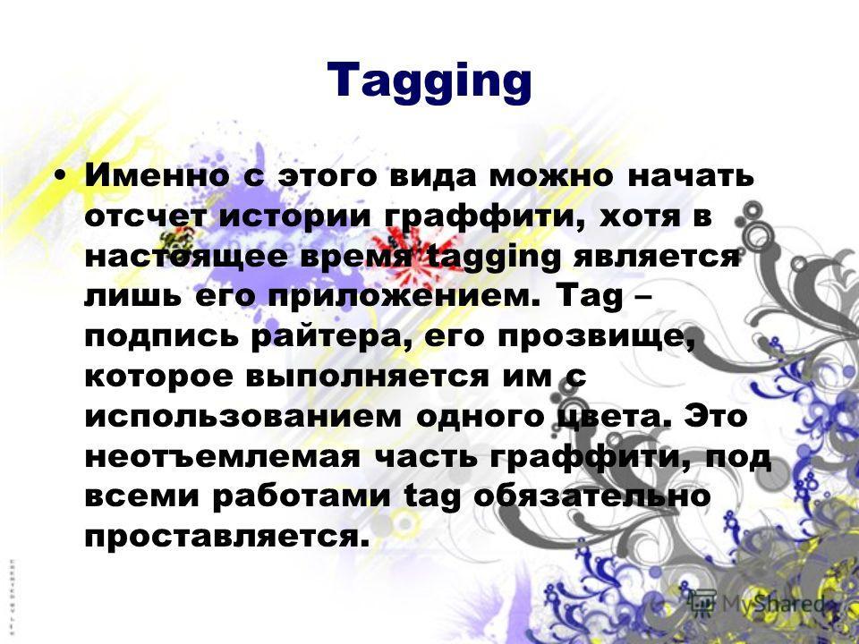 Tagging Именно с этого вида можно начать отсчет истории граффити, хотя в настоящее время tagging является лишь его приложением. Tag – подпись райтера, его прозвище, которое выполняется им с использованием одного цвета. Это неотъемлемая часть граффити