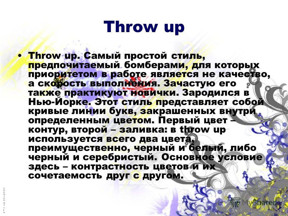Throw up Throw up. Самый простой стиль, предпочитаемый бомберами, для которых приоритетом в работе является не качество, а скорость выполнения. Зачастую его также практикуют новички. Зародился в Нью-Йорке. Этот стиль представляет собой кривые линии б