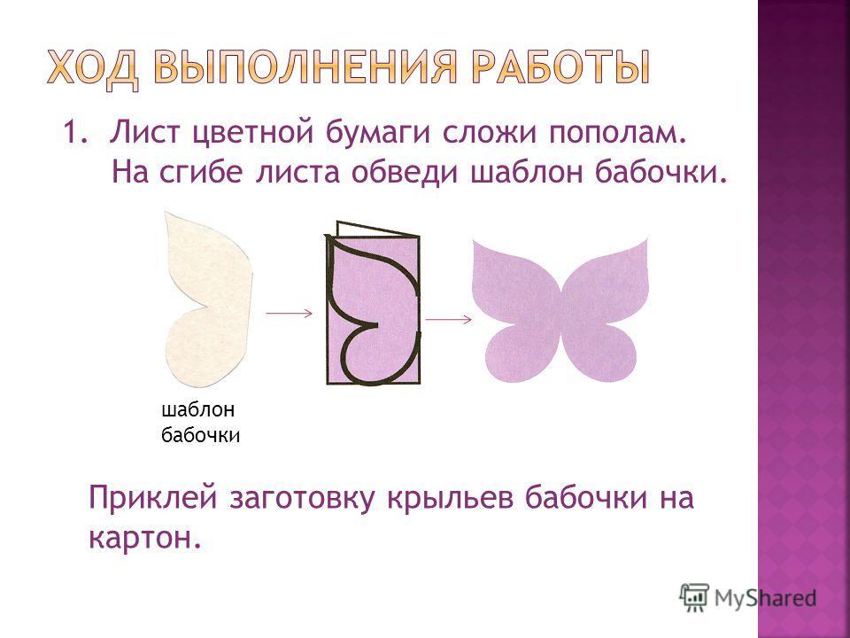1.Лист цветной бумаги сложи пополам. На сгибе листа обведи шаблон бабочки. шаблон бабочки Приклей заготовку крыльев бабочки на картон.