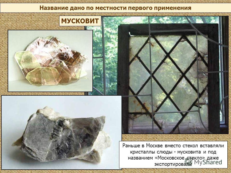 Название дано по местности первого применения МУСКОВИТ Раньше в Москве вместо стекол вставляли кристаллы слюды - мусковита и под названием «Московское стекло» даже экспортировали