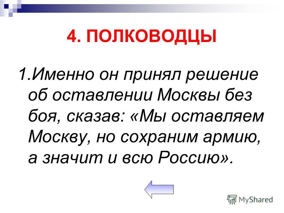 4. ПОЛКОВОДЦЫ 1.Именно он принял решение об оставлении Москвы без боя, сказав: «Мы оставляем Москву, но сохраним армию, а значит и всю Россию».