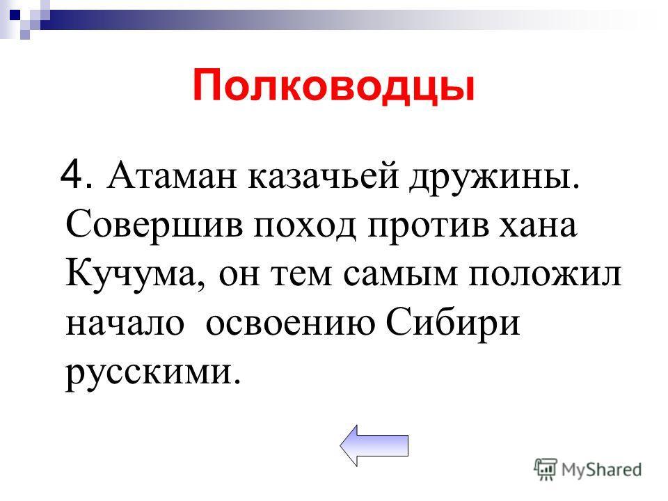 Полководцы 4. Атаман казачьей дружины. Совершив поход против хана Кучума, он тем самым положил начало освоению Сибири русскими.