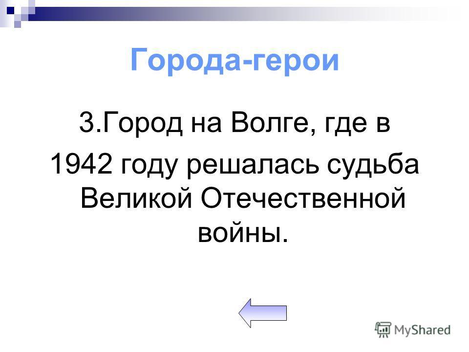 Города-герои 3.Город на Волге, где в 1942 году решалась судьба Великой Отечественной войны.