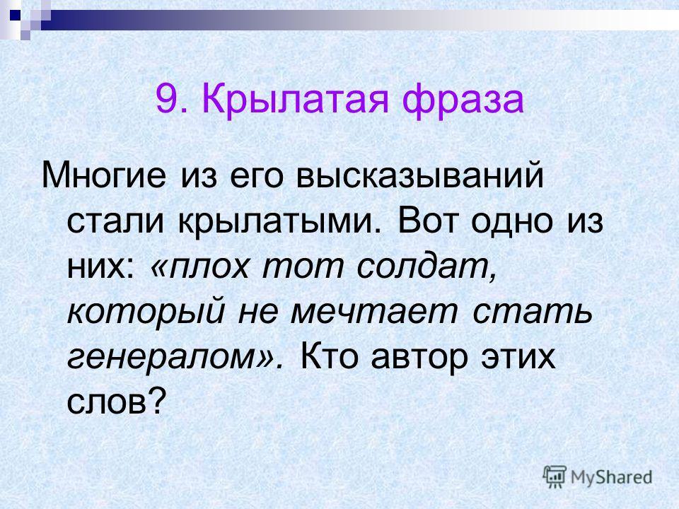 9. Крылатая фраза Многие из его высказываний стали крылатыми. Вот одно из них: «плох тот солдат, который не мечтает стать генералом». Кто автор этих слов?