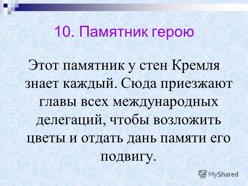 10. Памятник герою Этот памятник у стен Кремля знает каждый. Сюда приезжают главы всех международных делегаций, чтобы возложить цветы и отдать дань памяти его подвигу.
