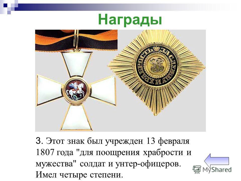 Награды 3. Этот знак был учрежден 13 февраля 1807 года для поощрения храбрости и мужества солдат и унтер-офицеров. Имел четыре степени.