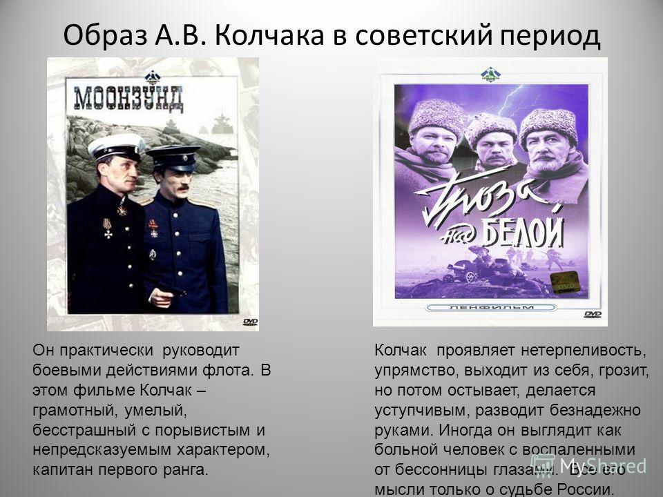 Образ А.В. Колчака в советский период Он практически руководит боевыми действиями флота. В этом фильме Колчак – грамотный, умелый, бесстрашный с порывистым и непредсказуемым характером, капитан первого ранга. Колчак проявляет нетерпеливость, упрямств