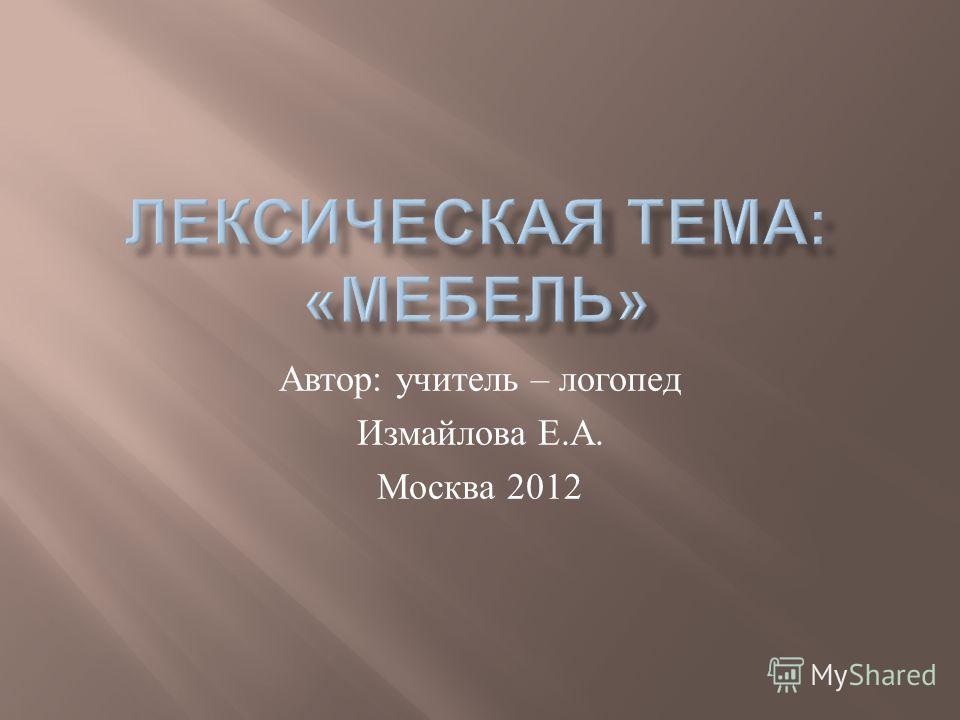 Автор : учитель – логопед Измайлова Е. А. Москва 2012