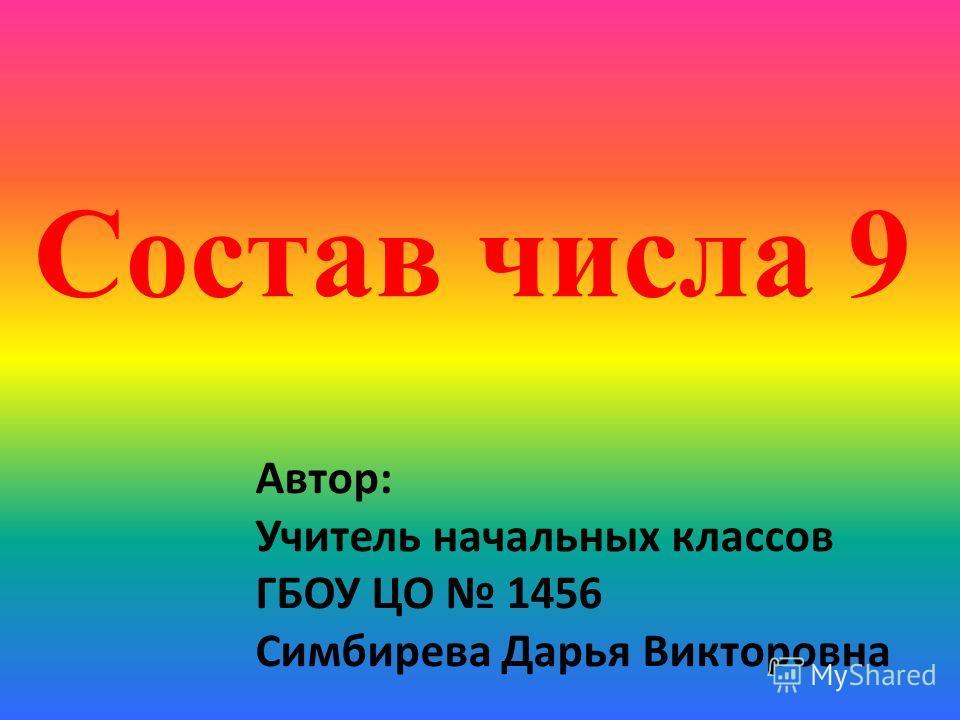 Состав числа 9 Автор: Учитель начальных классов ГБОУ ЦО 1456 Симбирева Дарья Викторовна