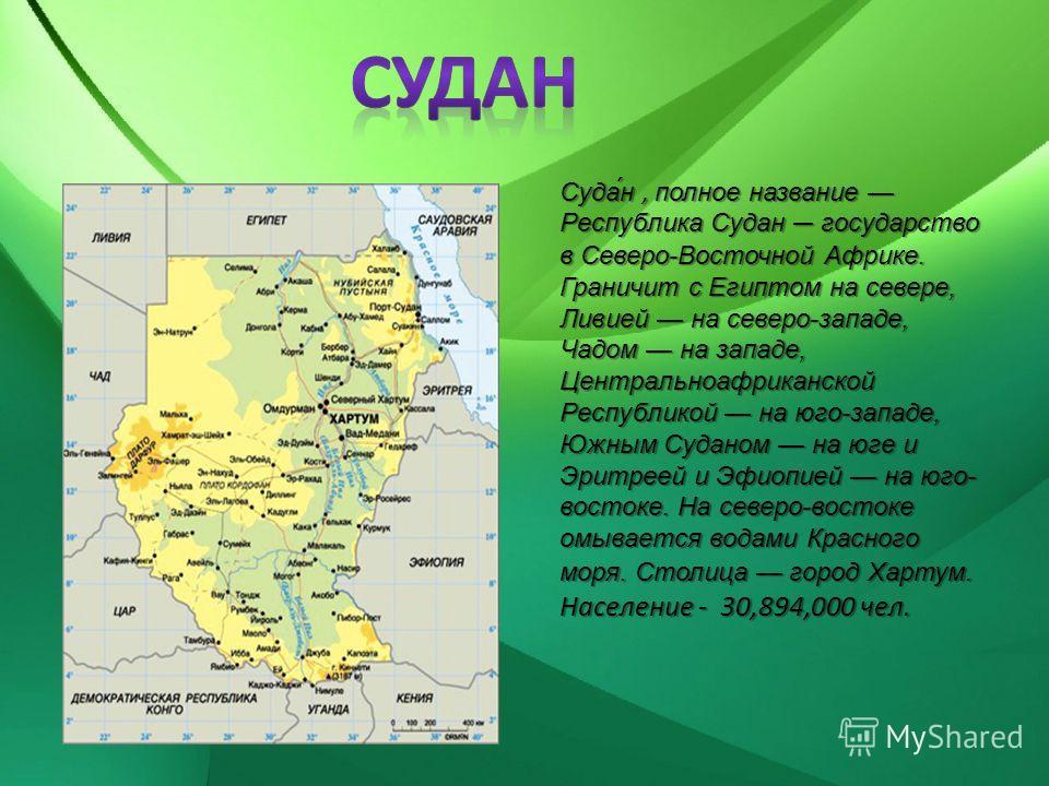 Суда́н, полное название Республика Судан государство в Северо-Восточной Африке. Граничит с Египтом на севере, Ливией на северо-западе, Чадом на западе, Центральноафриканской Республикой на юго-западе, Южным Суданом на юге и Эритреей и Эфиопией на юго