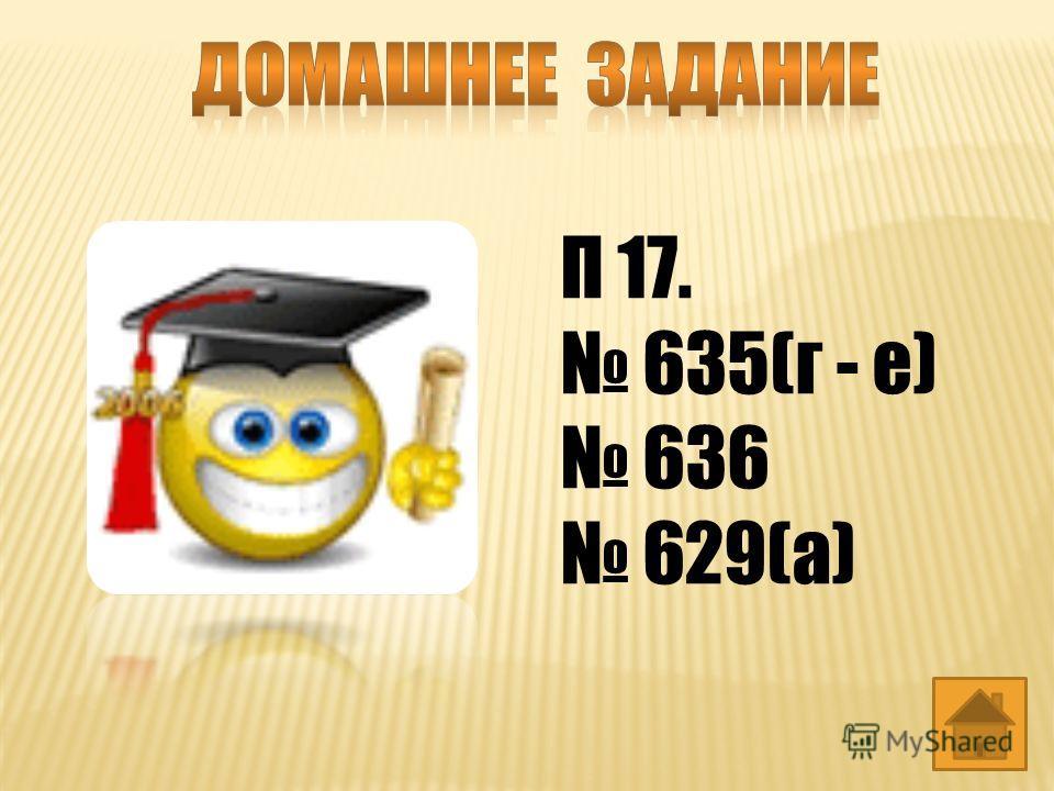 П 17. 635(г - е) 636 629(а)