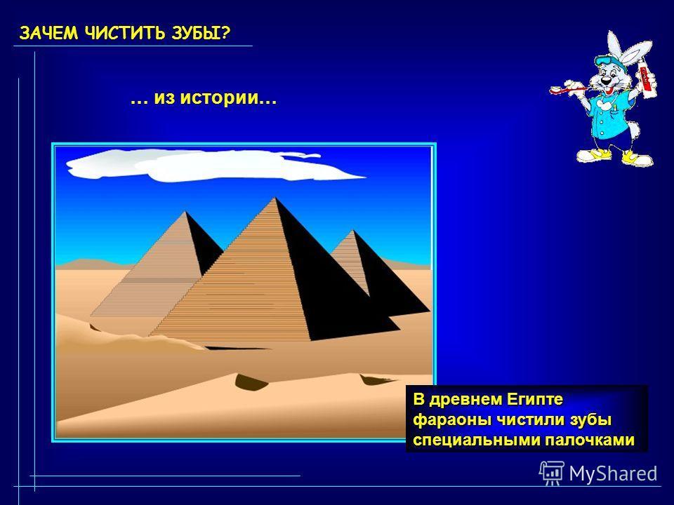 ЗАЧЕМ ЧИСТИТЬ ЗУБЫ? … из истории… В древнем Египте фараоны чистили зубы специальными палочками