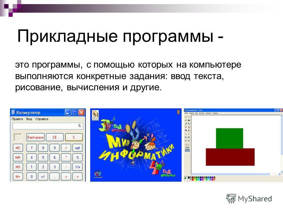 Прикладные программы - это программы, с помощью которых на компьютере выполняются конкретные задания: ввод текста, рисование, вычисления и другие.