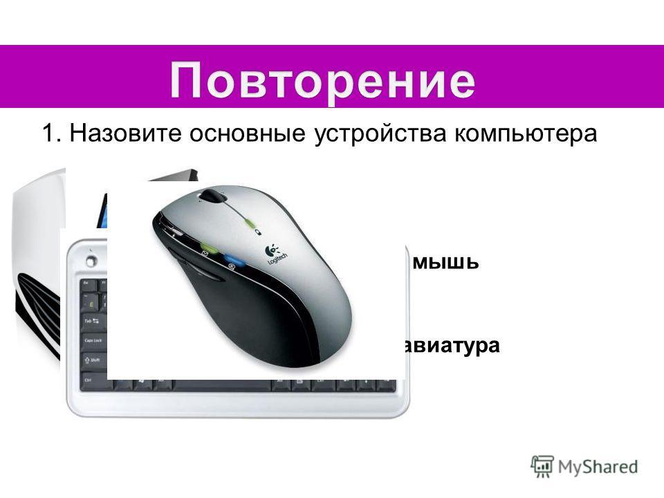 1. Назовите основные устройства компьютера Системный блок монитор клавиатура мышь