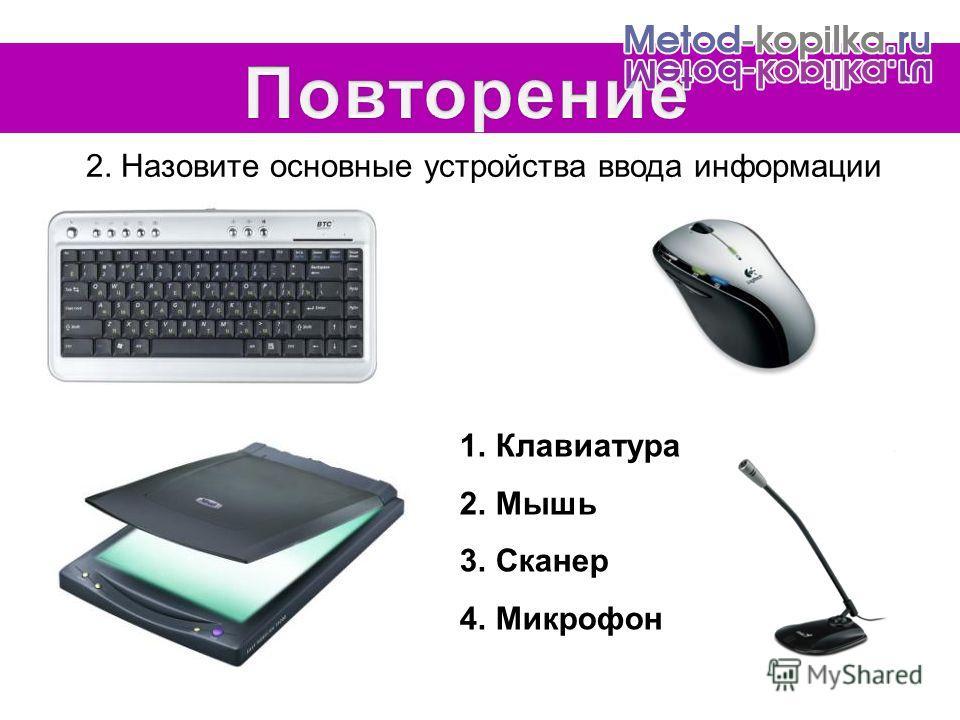 2. Назовите основные устройства ввода информации 1.Клавиатура 2.Мышь 3.Сканер 4.Микрофон
