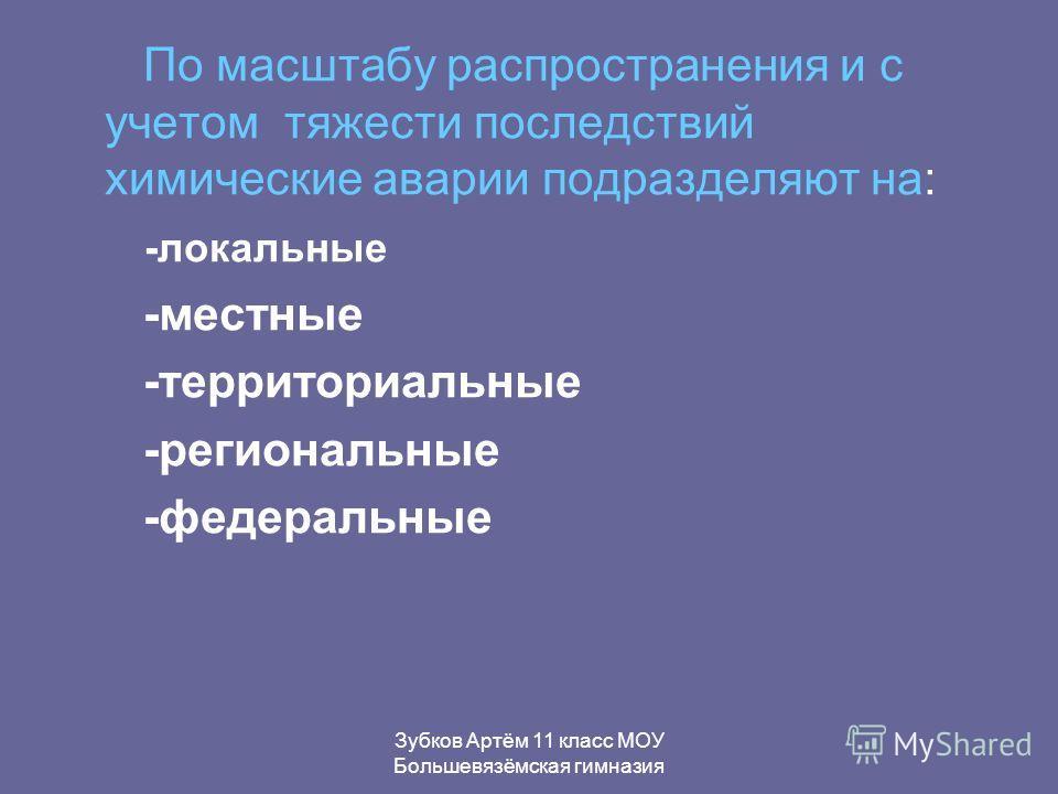Зубков Артём 11 класс МОУ Большевязёмская гимназия По масштабу распространения и с учетом тяжести последствий химические аварии подразделяют на: -локальные -местные -территориальные -региональные -федеральные