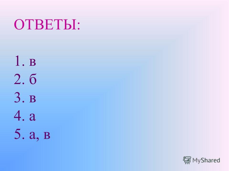 ОТВЕТЫ: 1. в 2. б 3. в 4. а 5. а, в