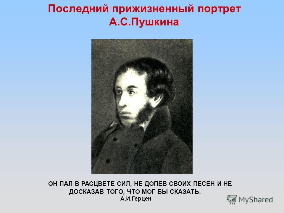 Последний прижизненный портрет А.С.Пушкина ОН ПАЛ В РАСЦВЕТЕ СИЛ, НЕ ДОПЕВ СВОИХ ПЕСЕН И НЕ ДОСКАЗАВ ТОГО, ЧТО МОГ БЫ СКАЗАТЬ. А.И.Герцен