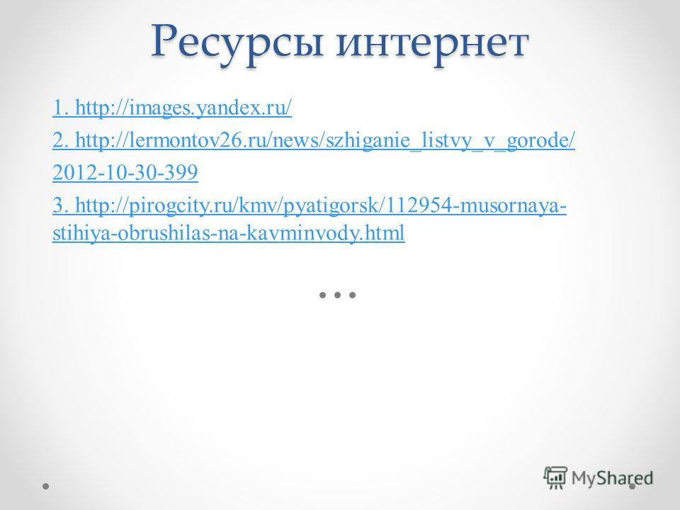 Ресурсы интернет 1. http://images.yandex.ru/ 2. http://lermontov26.ru/news/szhiganie_listvy_v_gorode/ 2012-10-30-399 3. http://pirogcity.ru/kmv/pyatigorsk/112954-musornaya- stihiya-obrushilas-na-kavminvody.html