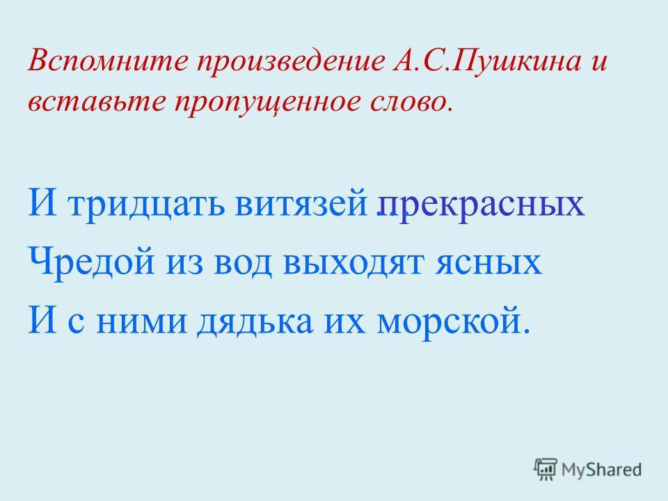 Вспомните произведение А.С.Пушкина и вставьте пропущенное слово. И тридцать витязей Чредой из вод выходят ясных И с ними дядька их морской. прекрасных…