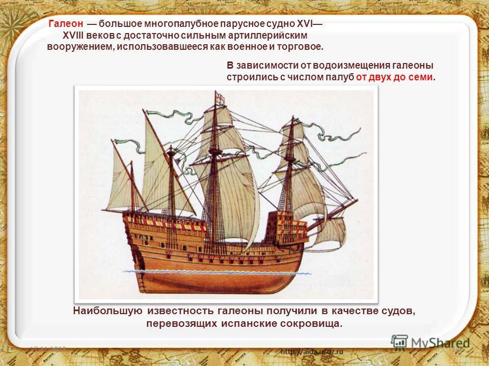 17.11.201314 Галеон большое многопалубное парусное судно XVI XVIII веков с достаточно сильным артиллерийским вооружением, использовавшееся как военное и торговое. Наибольшую известность галеоны получили в качестве судов, перевозящих испанские сокрови