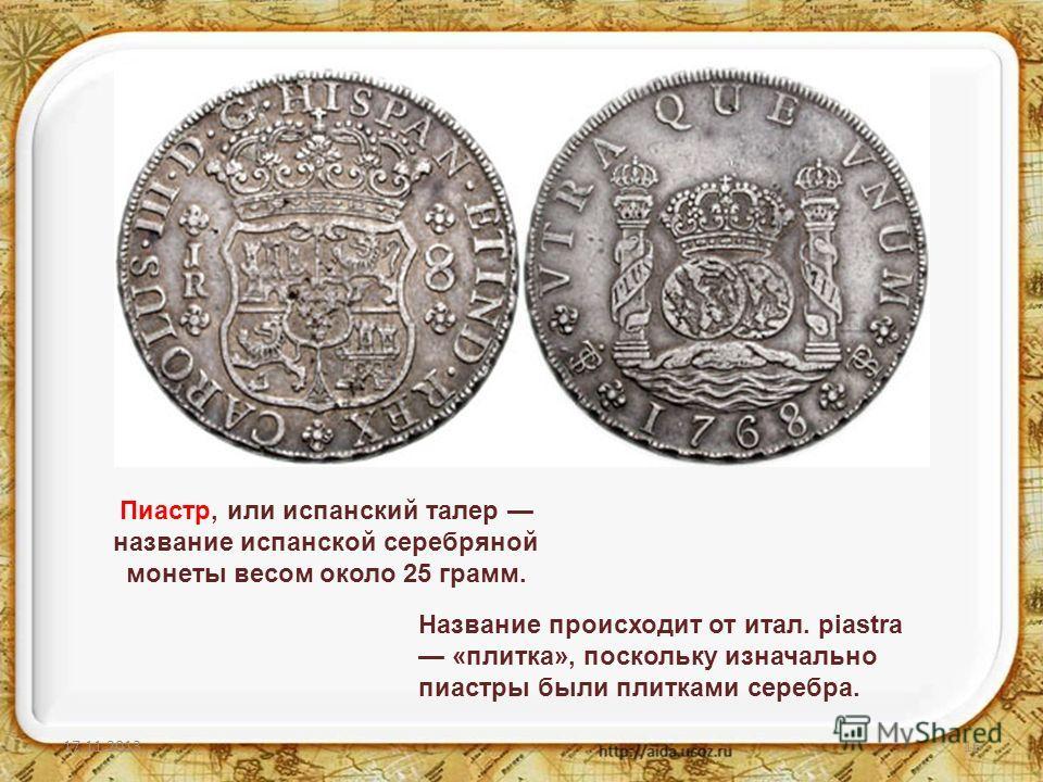 17.11.201316 Пиастр, или испанский талер название испанской серебряной монеты весом около 25 грамм. Название происходит от итал. piastra «плитка», поскольку изначально пиастры были плитками серебра.