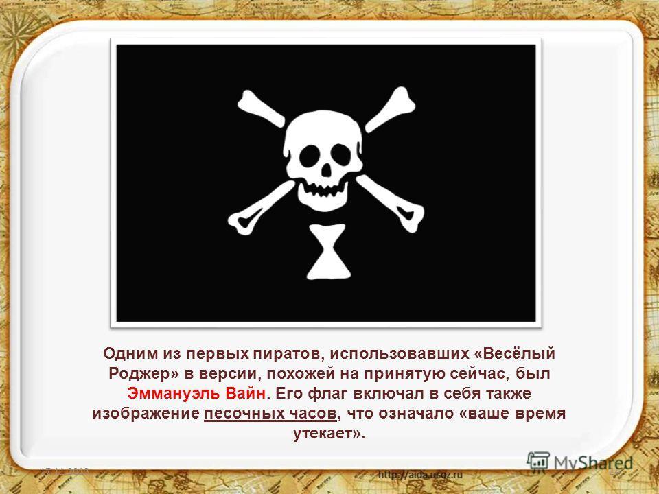 17.11.201324 Одним из первых пиратов, использовавших «Весёлый Роджер» в версии, похожей на принятую сейчас, был Эммануэль Вайн. Его флаг включал в себя также изображение песочных часов, что означало «ваше время утекает».