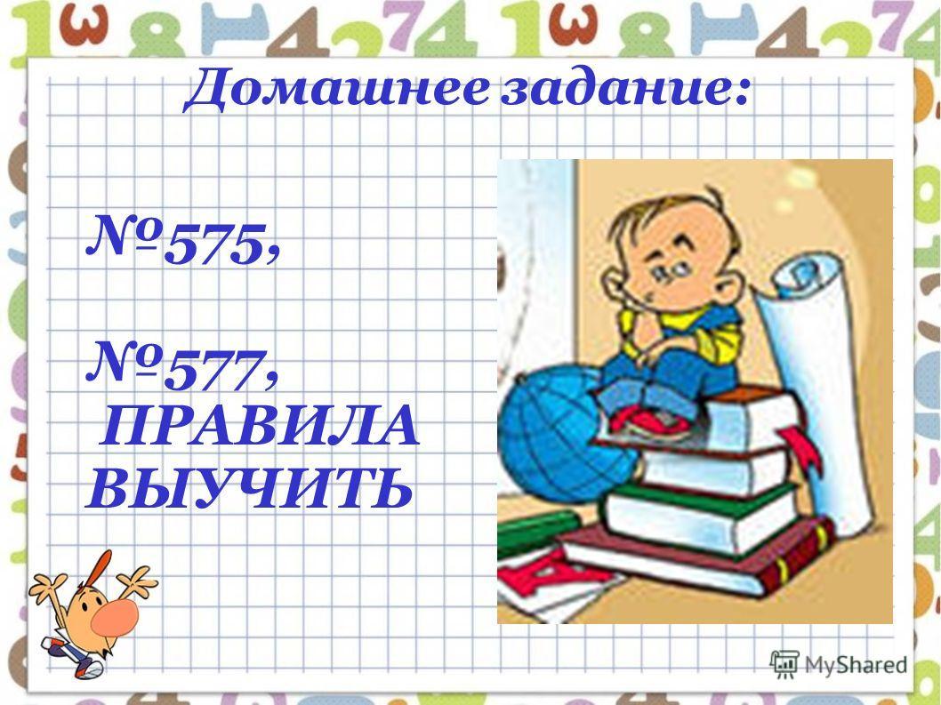 Домашнее задание: 575, 577, ПРАВИЛА ВЫУЧИТЬ