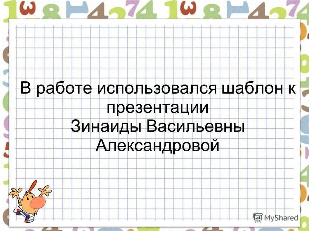 В работе использовался шаблон к презентации Зинаиды Васильевны Александровой