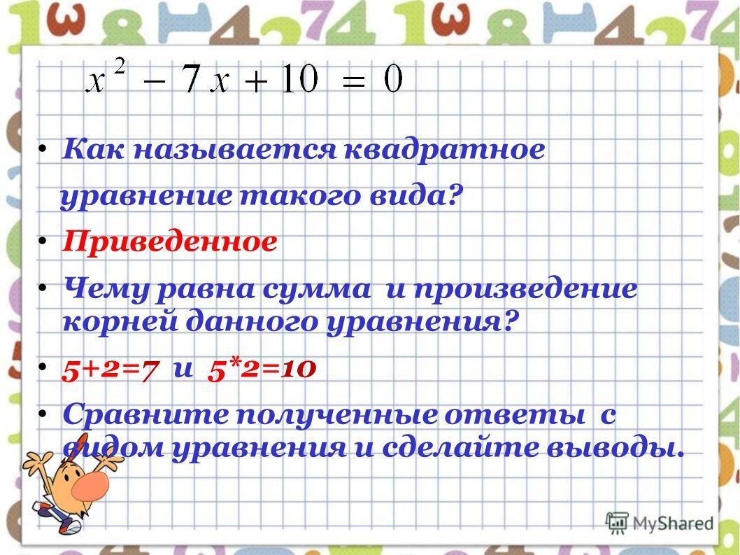 Как называется квадратное уравнение такого вида? Приведенное Чему равна сумма и произведение корней данного уравнения? 5+2=7 и 5*2=10 Сравните полученные ответы с видом уравнения и сделайте выводы.