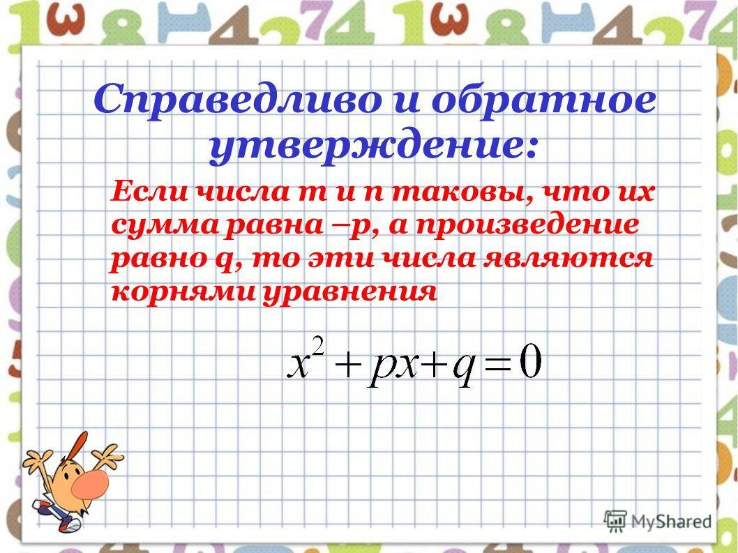 Справедливо и обратное утверждение: Если числа m и n таковы, что их сумма равна –p, а произведение равно q, то эти числа являются корнями уравнения