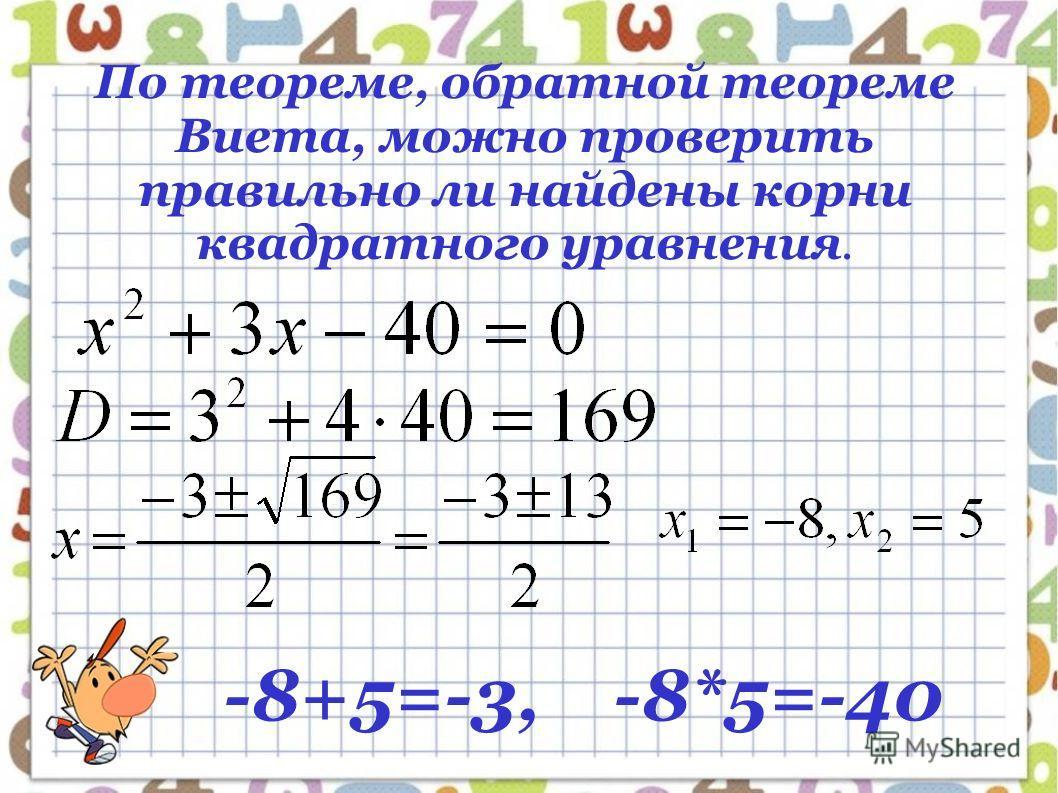 По теореме, обратной теореме Виета, можно проверить правильно ли найдены корни квадратного уравнения. -8+5=-3, -8*5=-40