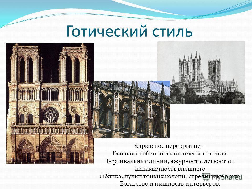 Готический стиль Каркасное перекрытие – Главная особенность готического стиля. Вертикальные линии, ажурность, легкость и динамичность внешнего Облика, пучки тонких колонн, стрельчатые арки, Богатство и пышность интерьеров.