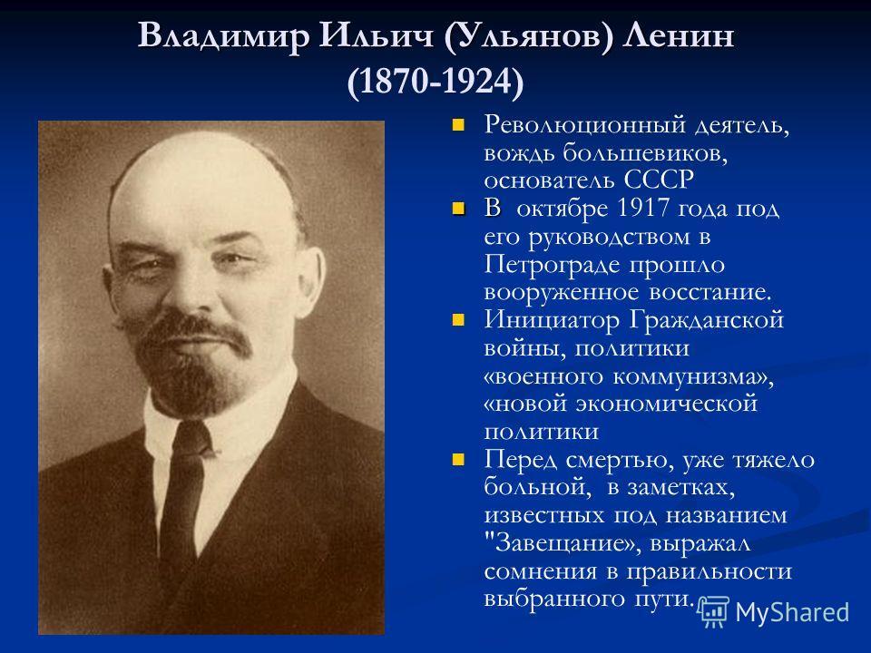 Владимир Ильич (Ульянов) Ленин Владимир Ильич (Ульянов) Ленин (1870-1924) Революционный деятель, вождь большевиков, основатель СССР В октябре 1917 года под его руководством в Петрограде прошло вооруженное восстание. Инициатор Гражданской войны, полит