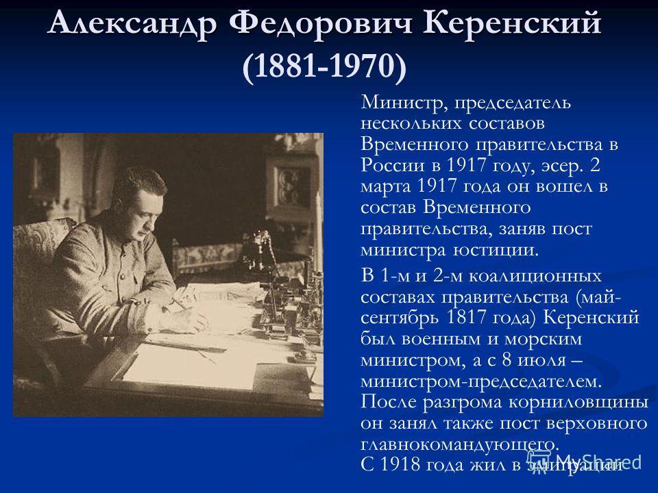 Александр Федорович Керенский Александр Федорович Керенский (1881-1970) Министр, председатель нескольких составов Временного правительства в России в 1917 году, эсер. 2 марта 1917 года он вошел в состав Временного правительства, заняв пост министра ю
