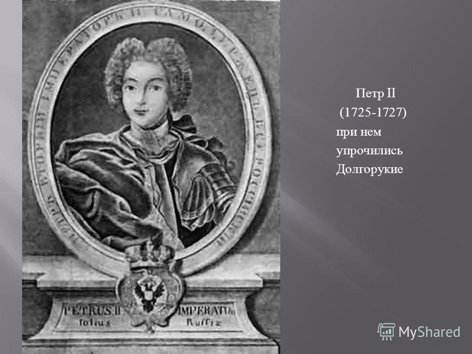 Петр II (1725-1727) при нем упрочились Долгорукие