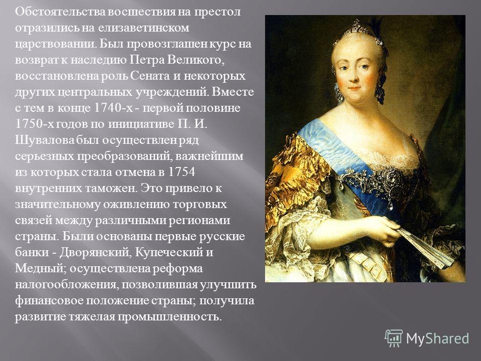 Обстоятельства восшествия на престол отразились на елизаветинском царствовании. Был провозглашен курс на возврат к наследию Петра Великого, восстановлена роль Сената и некоторых других центральных учреждений. Вместе с тем в конце 1740- х - первой пол