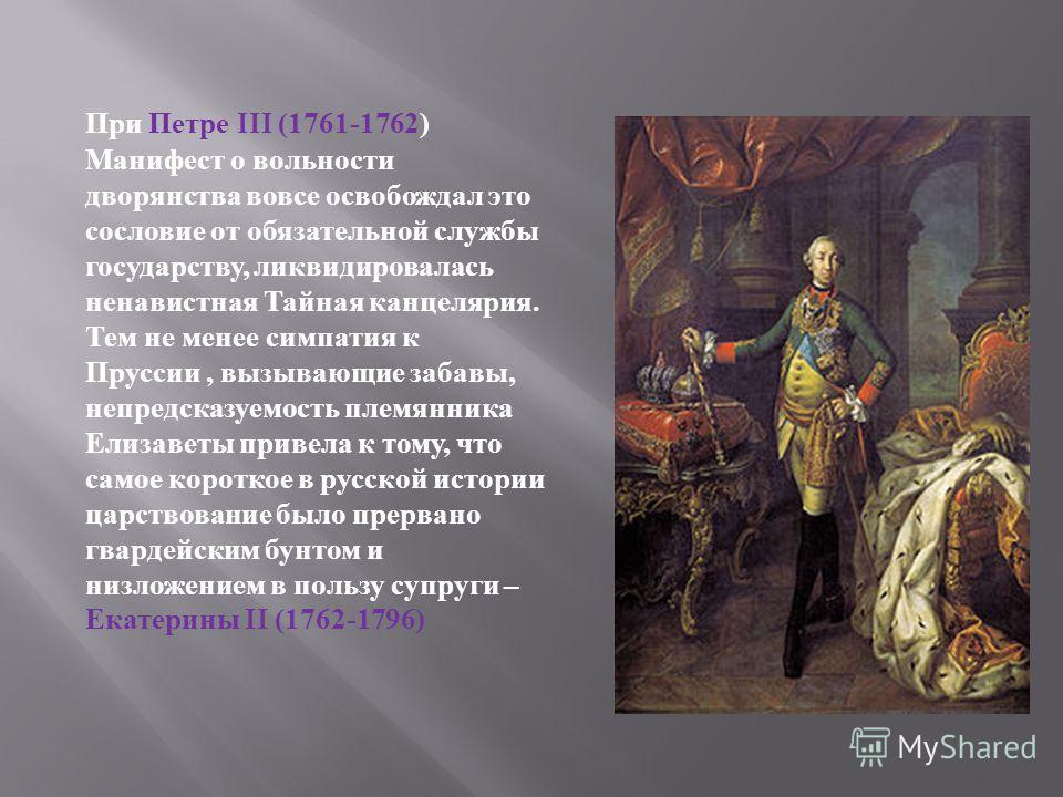 При Петре III (1761-1762) Манифест о вольности дворянства вовсе освобождал это сословие от обязательной службы государству, ликвидировалась ненавистная Тайная канцелярия. Тем не менее симпатия к Пруссии, вызывающие забавы, непредсказуемость племянник