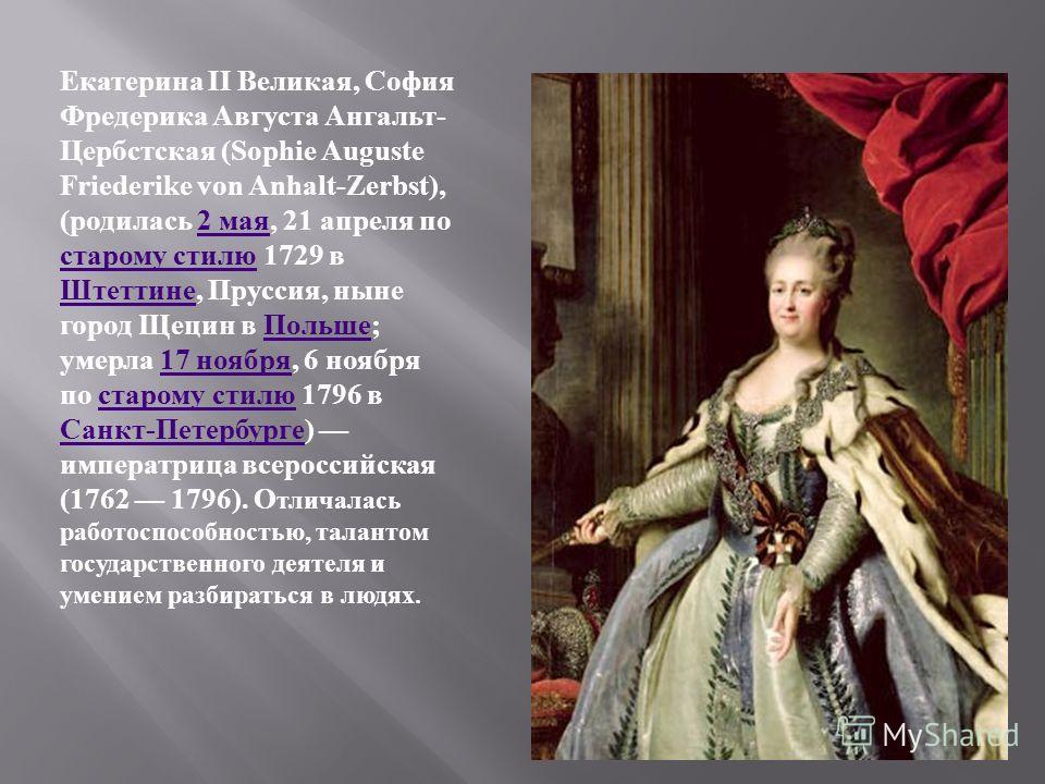 Екатерина II Великая, София Фредерика Августа Ангальт - Цербстская (Sophie Auguste Friederike von Anhalt-Zerbst), ( родилась 2 мая, 21 апреля по старому стилю 1729 в Штеттине, Пруссия, ныне город Щецин в Польше ; умерла 17 ноября, 6 ноября по старому