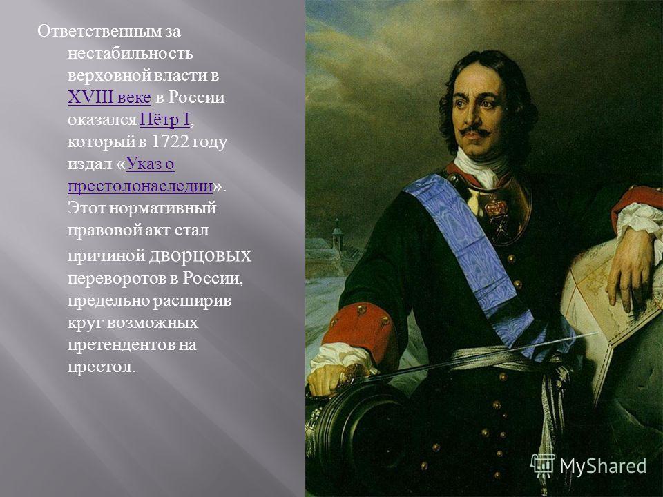 Ответственным за нестабильность верховной власти в XVIII веке в России оказался Пётр I, который в 1722 году издал « Указ о престолонаследии ». Этот нормативный правовой акт стал причиной дворцовых переворотов в России, предельно расширив круг возможн