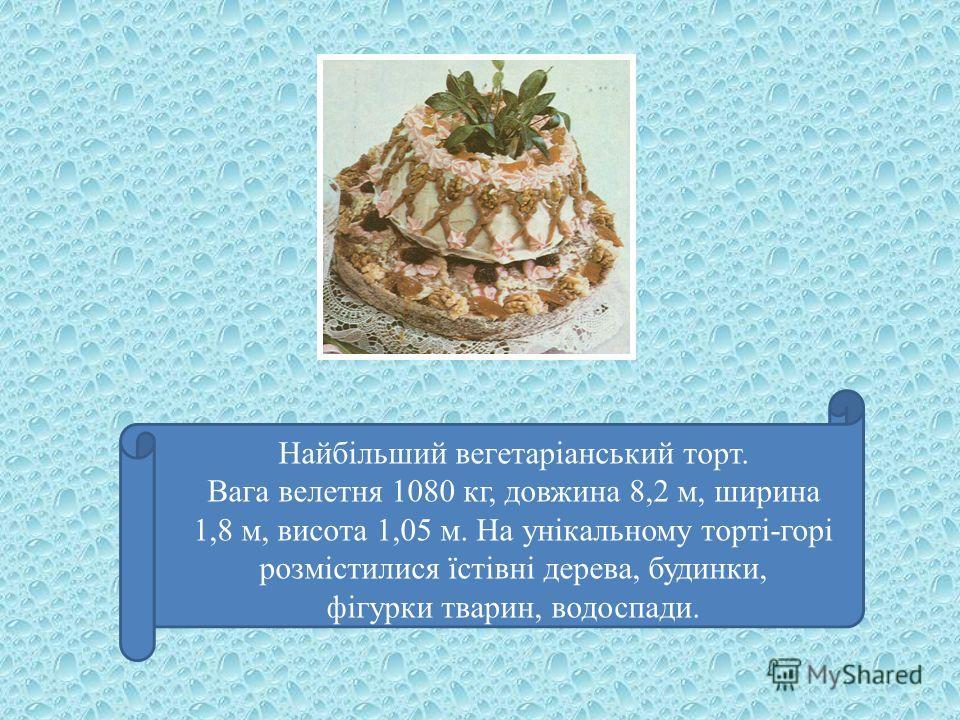 Найбільший вегетаріанський торт. Вага велетня 1080 кг, довжина 8,2 м, ширина 1,8 м, висота 1,05 м. На унікальному торті-горі розмістилися їстівні дерева, будинки, фігурки тварин, водоспади.