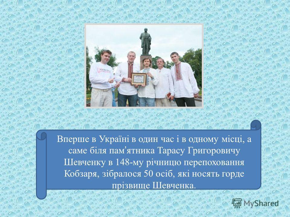 Вперше в Україні в один час і в одному місці, а саме біля пам ятника Тарасу Григоровичу Шевченку в 148-му річницю перепоховання Кобзаря, зібралося 50 осіб, які носять горде прізвище Шевченка.