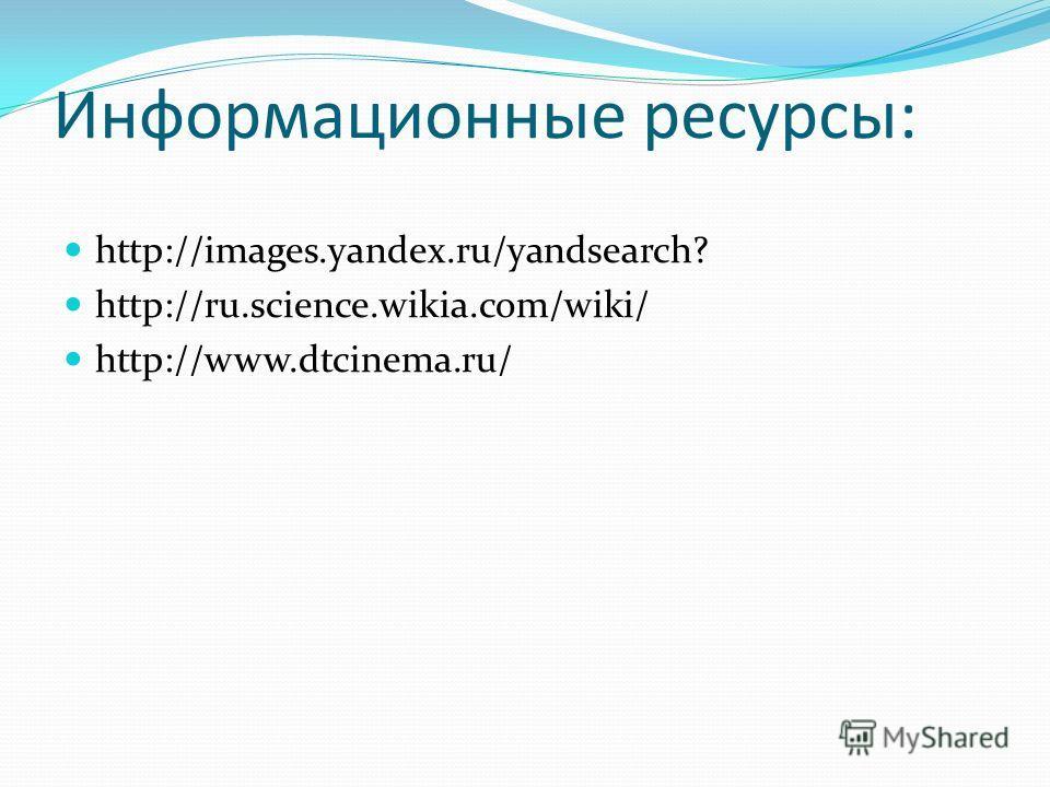 Информационные ресурсы: http://images.yandex.ru/yandsearch? http://ru.science.wikia.com/wiki/ http://www.dtcinema.ru/