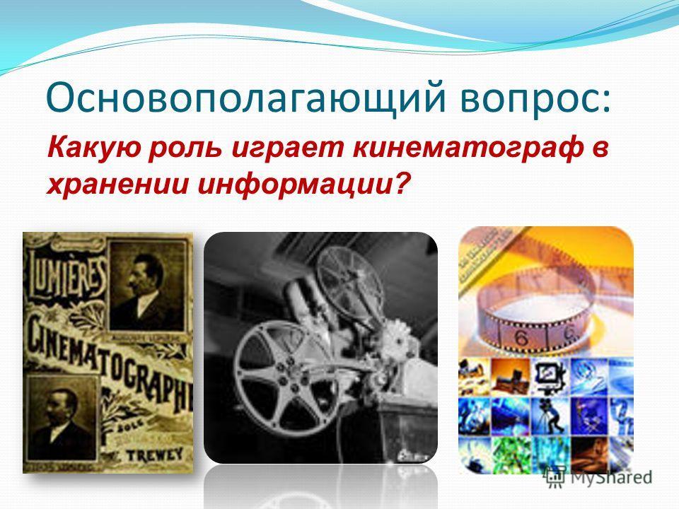 Основополагающий вопрос: Какую роль играет кинематограф в хранении информации?