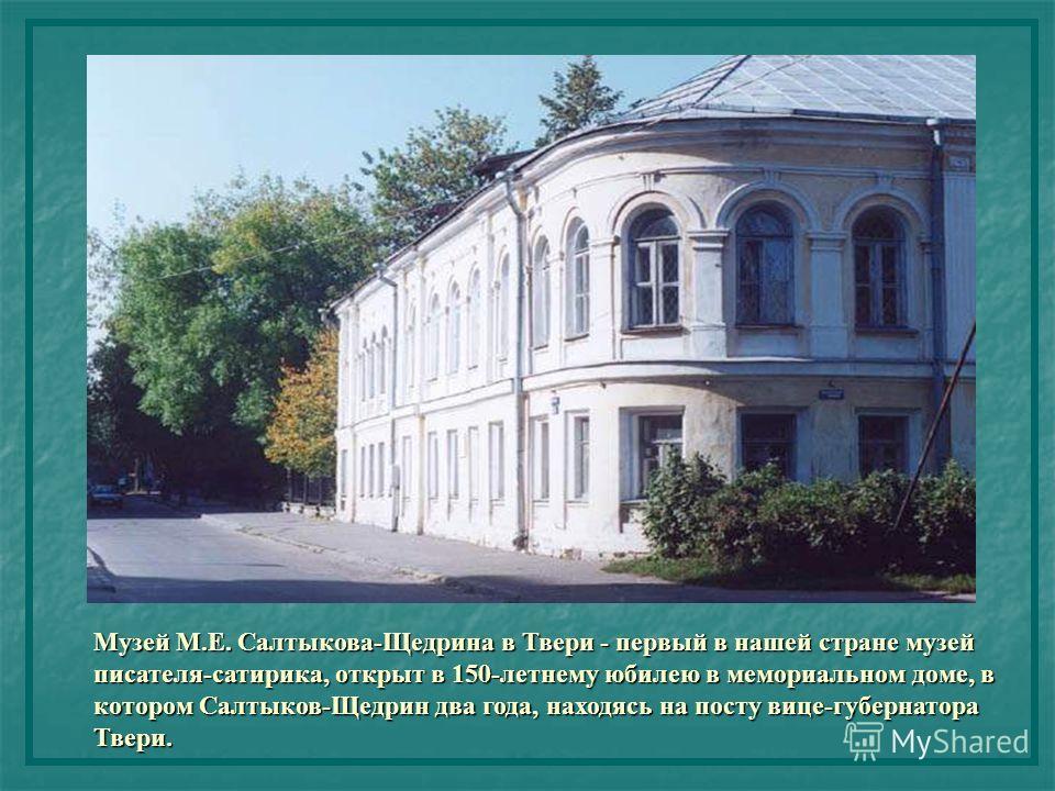 Музей М.Е. Салтыкова-Щедрина в Твери - первый в нашей стране музей писателя-сатирика, открыт в 150-летнему юбилею в мемориальном доме, в котором Салтыков-Щедрин два года, находясь на посту вице-губернатора Твери.