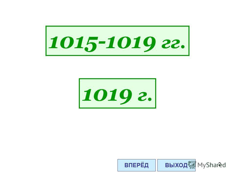 2 1015-1019 гг. 1019 г. ВПЕРЁДВЫХОД