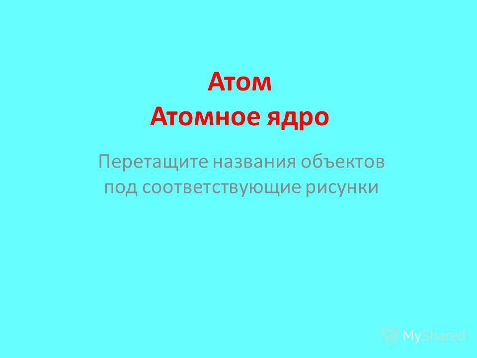 Атом Атомное ядро Перетащите названия объектов под соответствующие рисунки