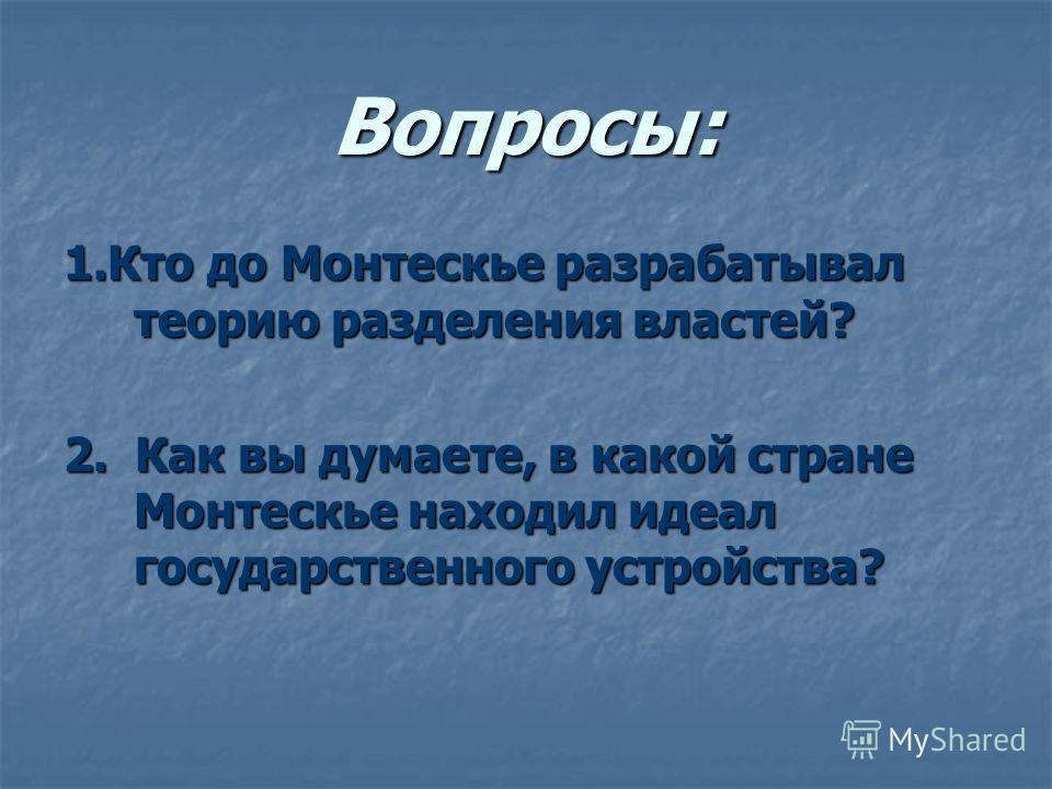 Вопросы: 1.Кто до Монтескье разрабатывал теорию разделения властей? 2. Как вы думаете, в какой стране Монтескье находил идеал государственного устройства?