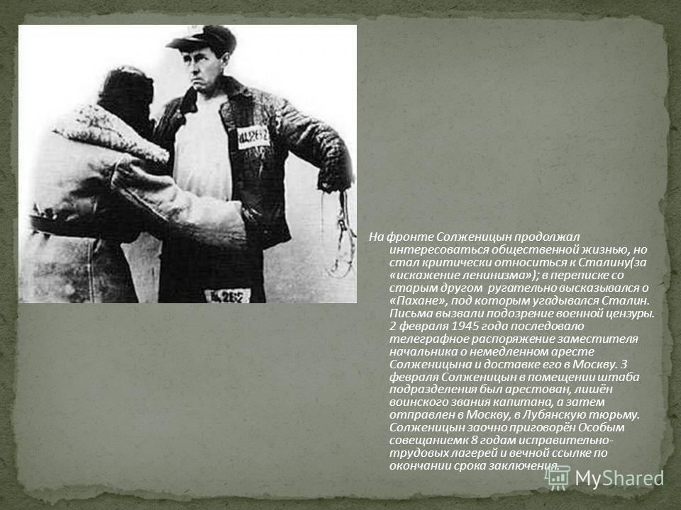 На фронте Солженицын продолжал интересоваться общественной жизнью, но стал критически относиться к Сталину(за «искажение ленинизма»); в переписке со старым другом ругательно высказывался о «Пахане», под которым угадывался Сталин. Письма вызвали подоз